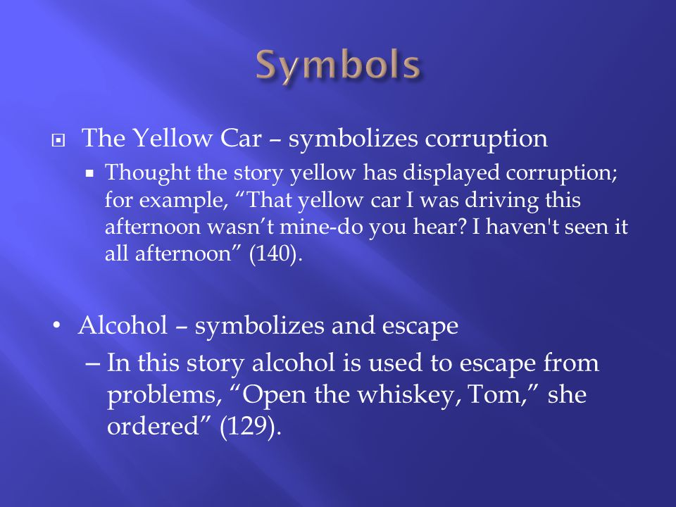 The Yellow Car – symbolizes corruption Thought the story yellow has displayed corruption; for example, That yellow car I was driving this afternoon wasnt mine-do you hear.