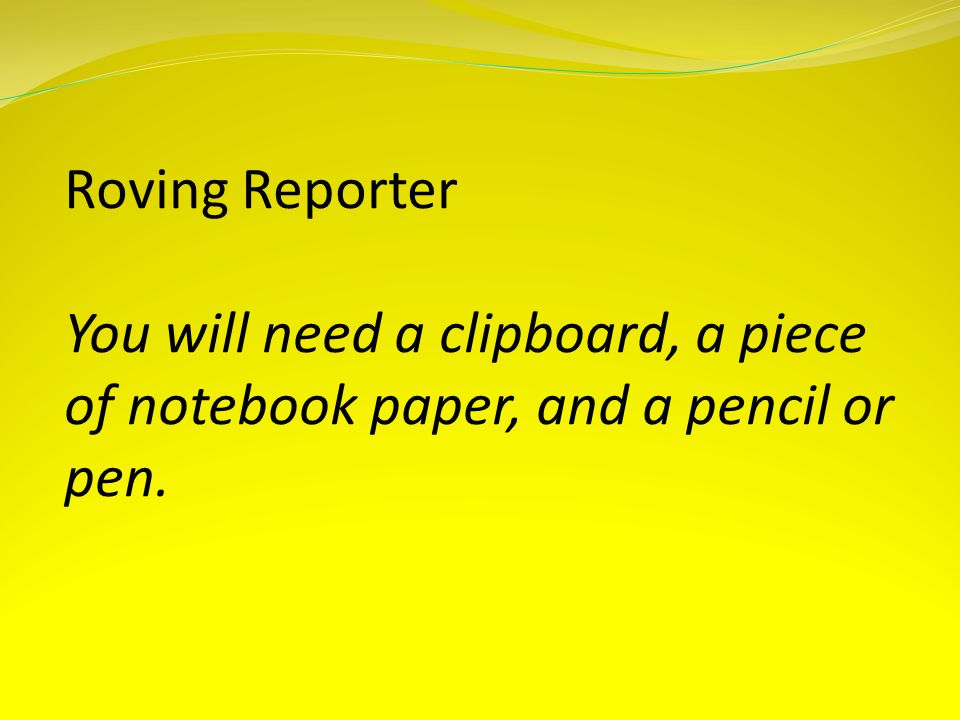 Roving Reporter You will need a clipboard, a piece of notebook paper, and a pencil or pen.