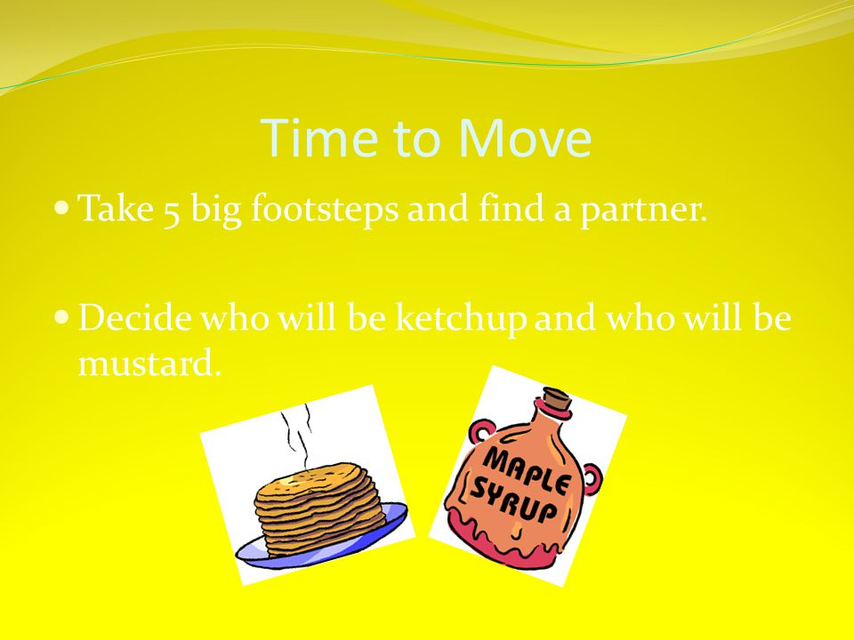 Time to Move Take 5 big footsteps and find a partner.