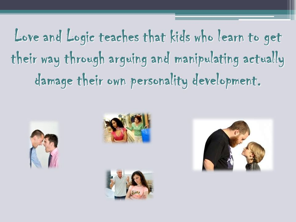 Love and Logic teaches that kids who learn to get their way through arguing and manipulating actually damage their own personality development.