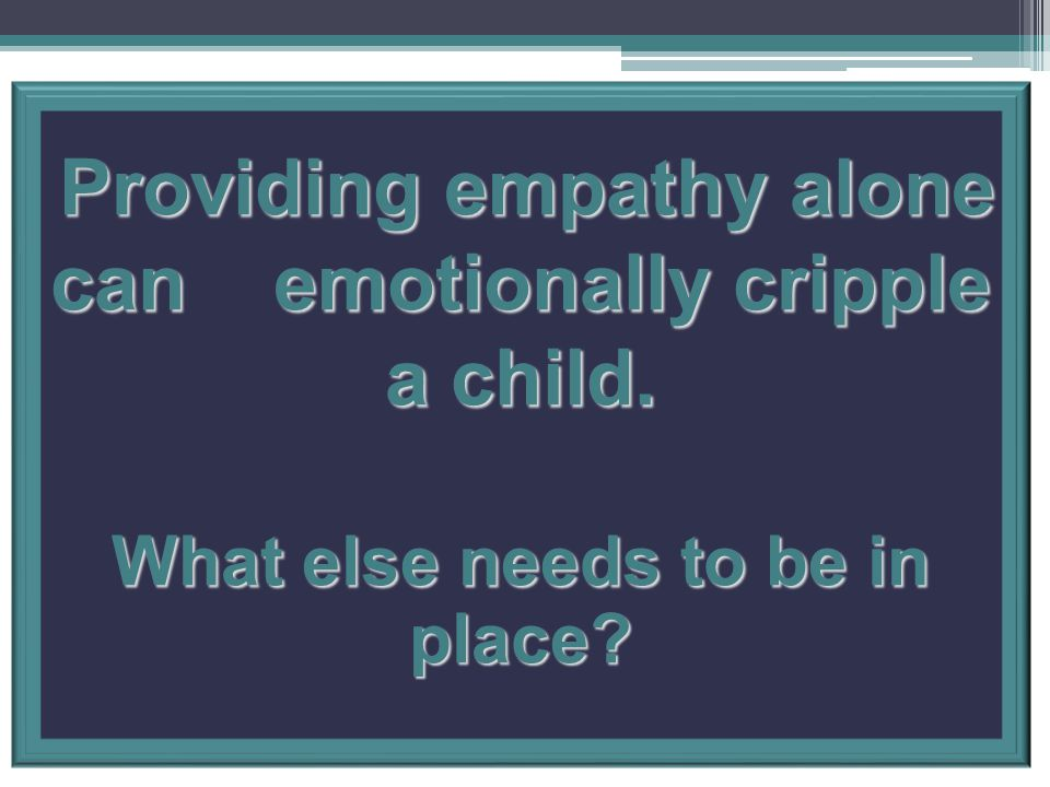 Providing empathy alone can emotionally cripple a child.