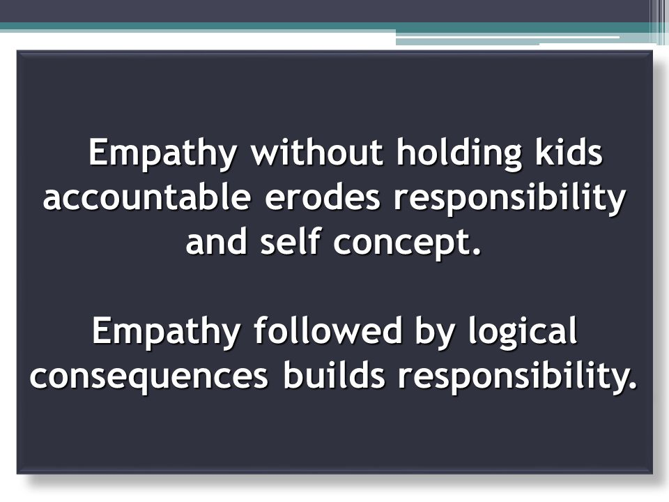 Empathy without holding kids accountable erodes responsibility and self concept.