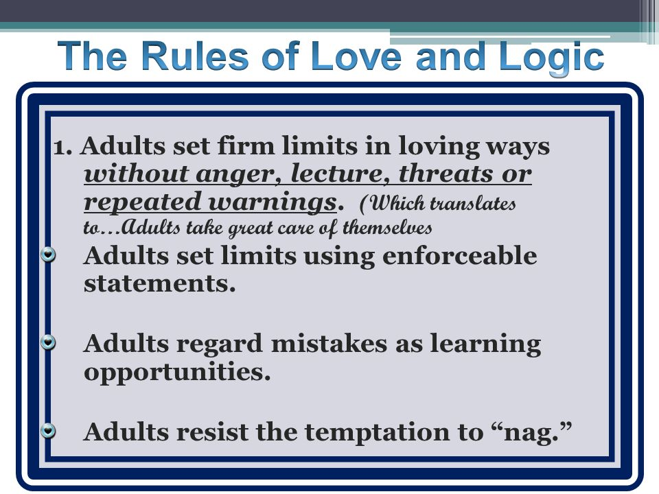 1. Adults set firm limits in loving ways without anger, lecture, threats or repeated warnings.