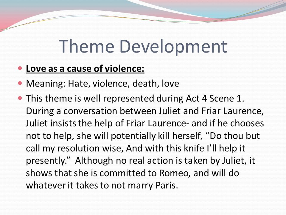 Theme Development Love as a cause of violence: Meaning: Hate, violence, death, love This theme is well represented during Act 4 Scene 1.