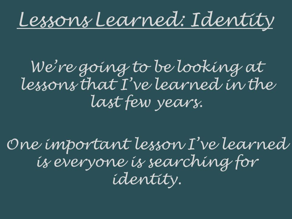 Lessons Learned: Identity Were going to be looking at lessons that Ive learned in the last few years.