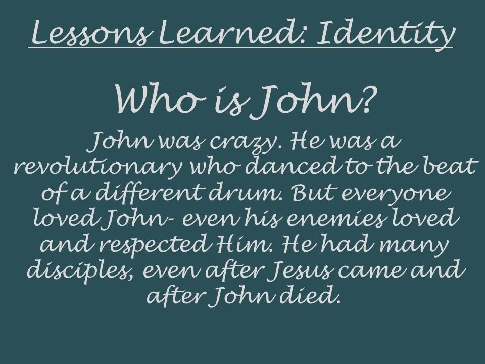 Lessons Learned: Identity Who is John. John was crazy.