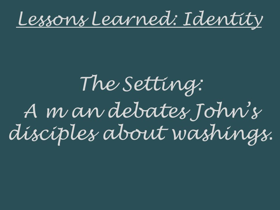 Lessons Learned: Identity The Setting: A m an debates Johns disciples about washings.
