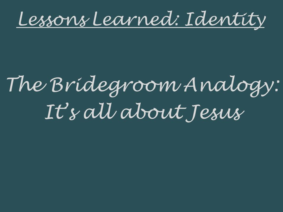 Lessons Learned: Identity The Bridegroom Analogy: Its all about Jesus