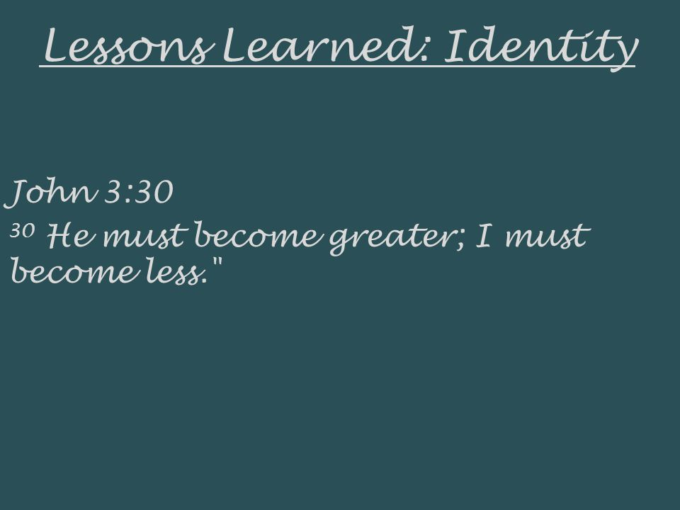 Lessons Learned: Identity John 3:30 30 He must become greater; I must become less.