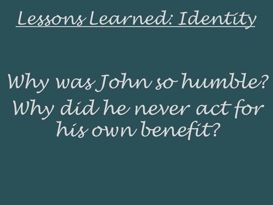 Lessons Learned: Identity Why was John so humble Why did he never act for his own benefit