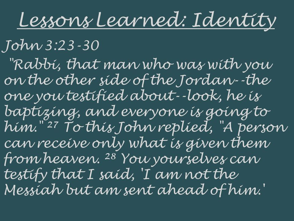 Lessons Learned: Identity John 3:23-30 Rabbi, that man who was with you on the other side of the Jordan--the one you testified about--look, he is baptizing, and everyone is going to him. 27 To this John replied, A person can receive only what is given them from heaven.