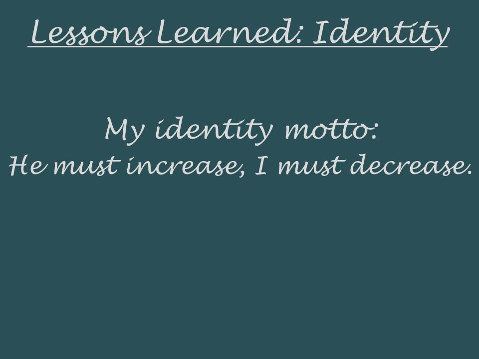 Lessons Learned: Identity My identity motto: He must increase, I must decrease.