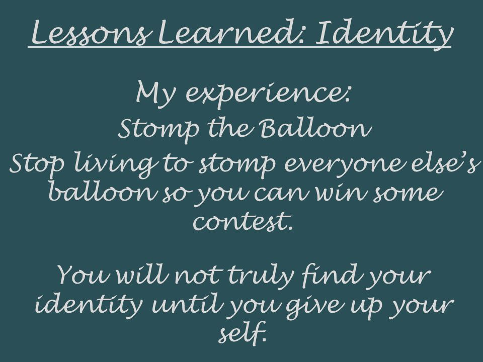 Lessons Learned: Identity My experience: Stomp the Balloon Stop living to stomp everyone elses balloon so you can win some contest.