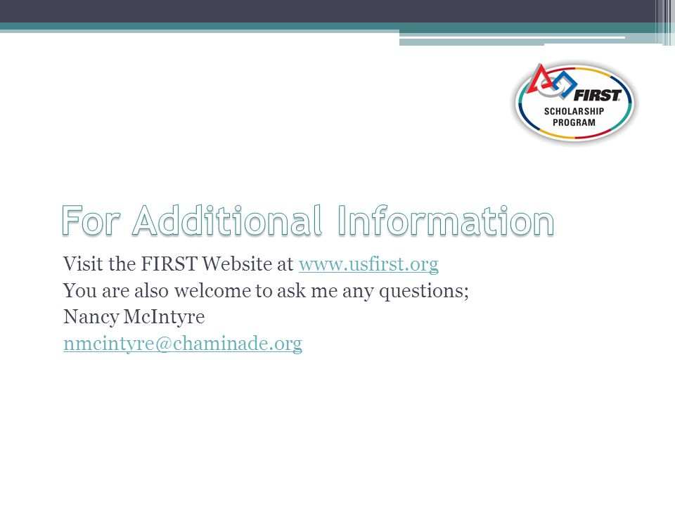 Visit the FIRST Website at www.usfirst.orgwww.usfirst.org You are also welcome to ask me any questions; Nancy McIntyre nmcintyre@chaminade.org