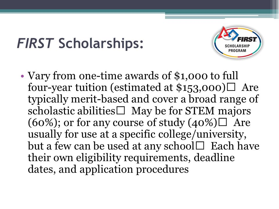 FIRST Scholarships: Vary from one-time awards of $1,000 to full four-year tuition (estimated at $153,000) Are typically merit-based and cover a broad range of scholastic abilities May be for STEM majors (60%); or for any course of study (40%) Are usually for use at a specific college/university, but a few can be used at any school Each have their own eligibility requirements, deadline dates, and application procedures