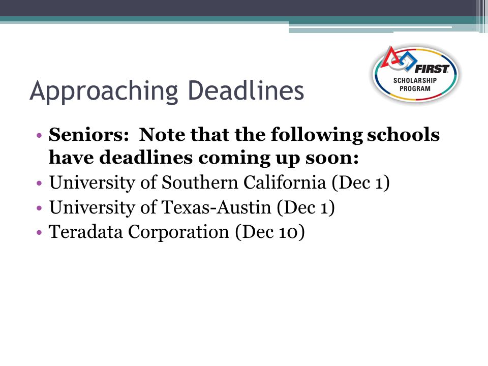 Approaching Deadlines Seniors: Note that the following schools have deadlines coming up soon: University of Southern California (Dec 1) University of Texas-Austin (Dec 1) Teradata Corporation (Dec 10)