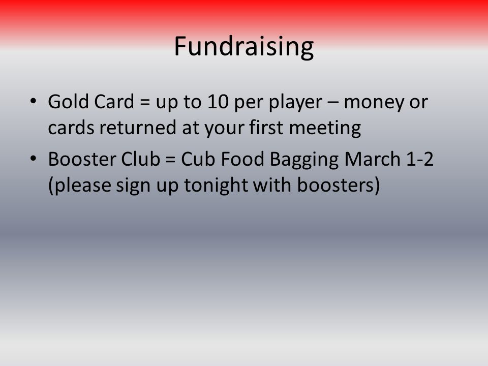 Fundraising Gold Card = up to 10 per player – money or cards returned at your first meeting Booster Club = Cub Food Bagging March 1-2 (please sign up tonight with boosters)