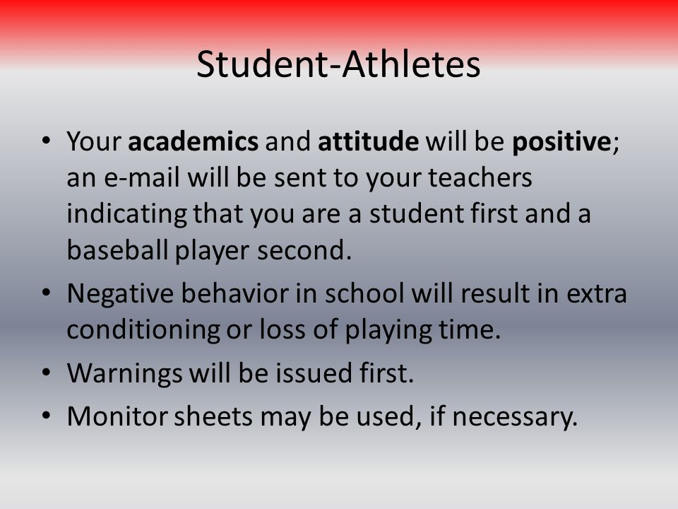 Student-Athletes Your academics and attitude will be positive; an e-mail will be sent to your teachers indicating that you are a student first and a baseball player second.