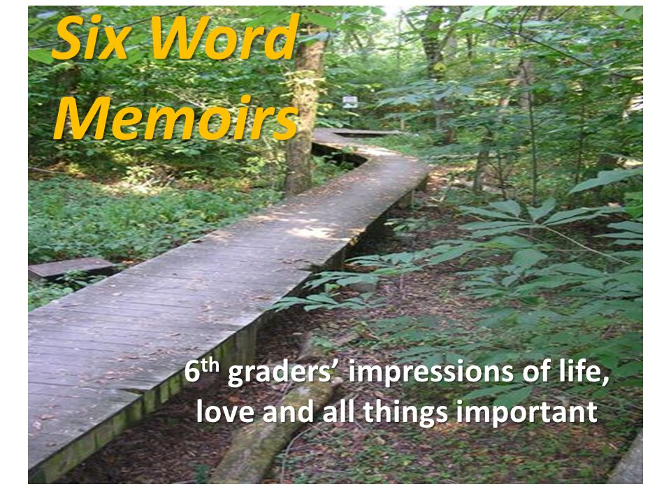 Six Word Memoirs 6 th graders impressions of life, love and all things important