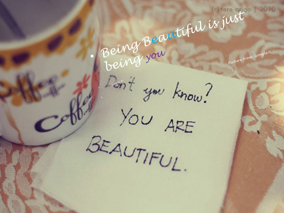 Being Beautiful is just being you ~Gwen T Picture from: Google