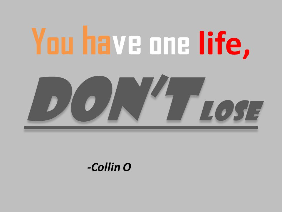 dont lose You have one life, dont lose -Collin O