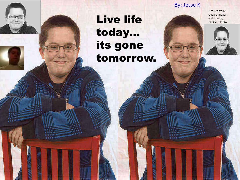 Live life today… its gone tomorrow.