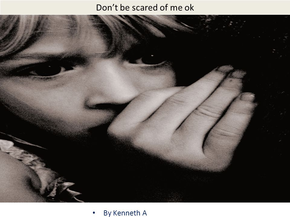 Dont be scared of me ok By Kenneth A