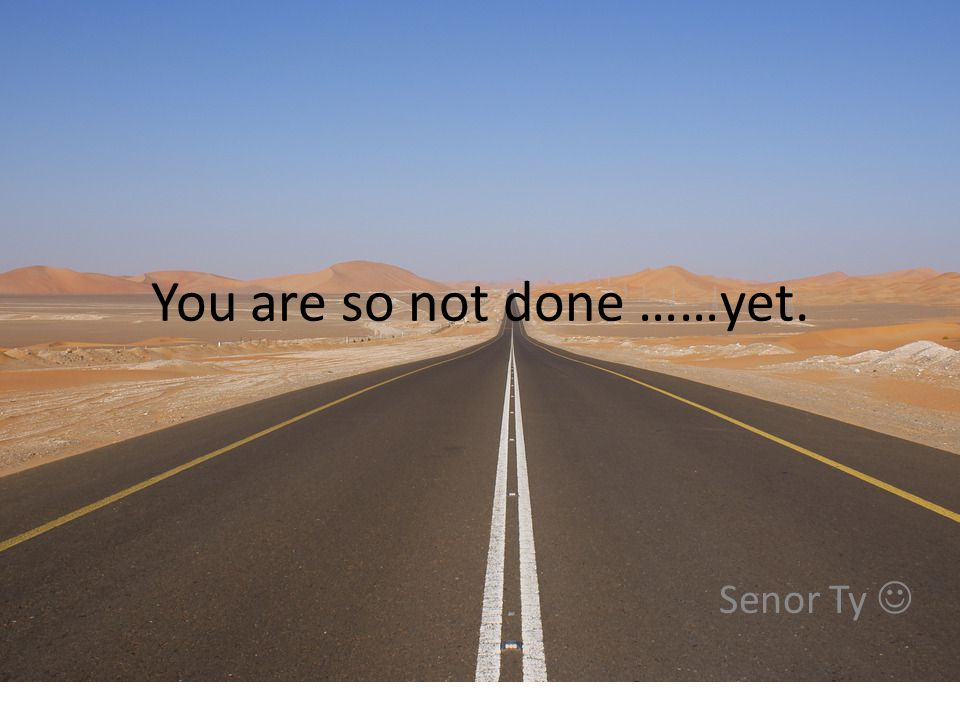 You are so not done ……yet. Senor Ty