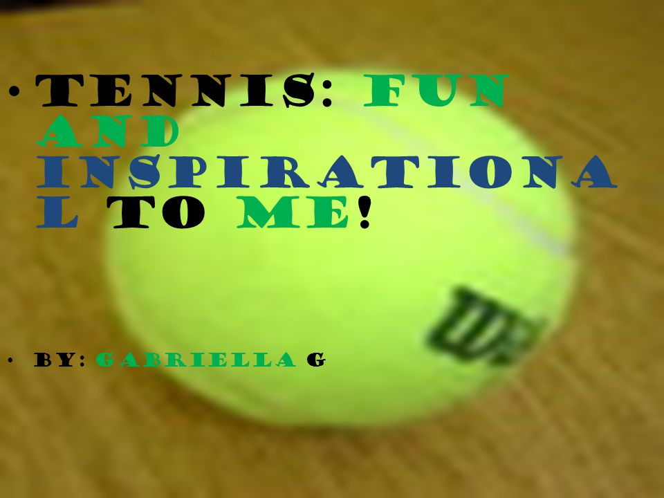Tennis: Fun and Inspirationa l To Me! By: Gabriella G