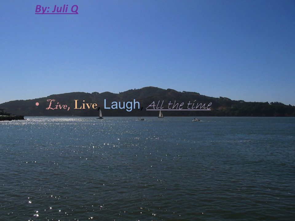 By: Juli Q Live, Live, Laugh, All the time