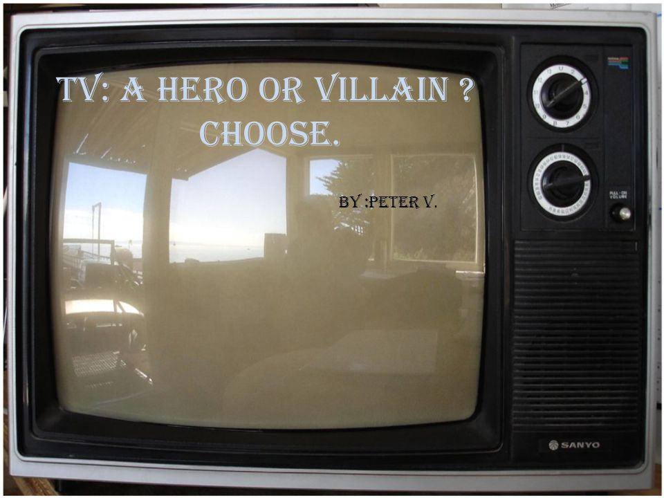 TV: a hero or villain Choose. By :Peter V.
