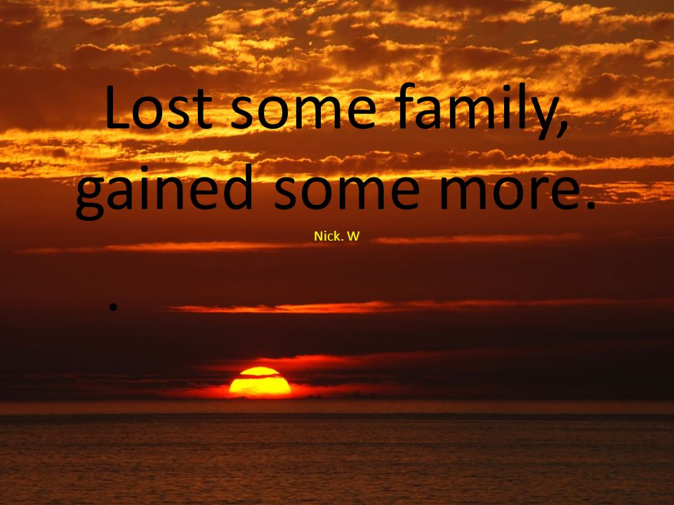 Lost some family, gained some more. Nick. W
