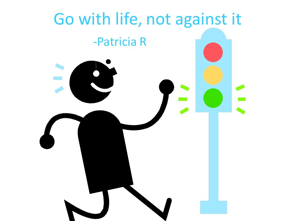 Go with life, not against it -Patricia R