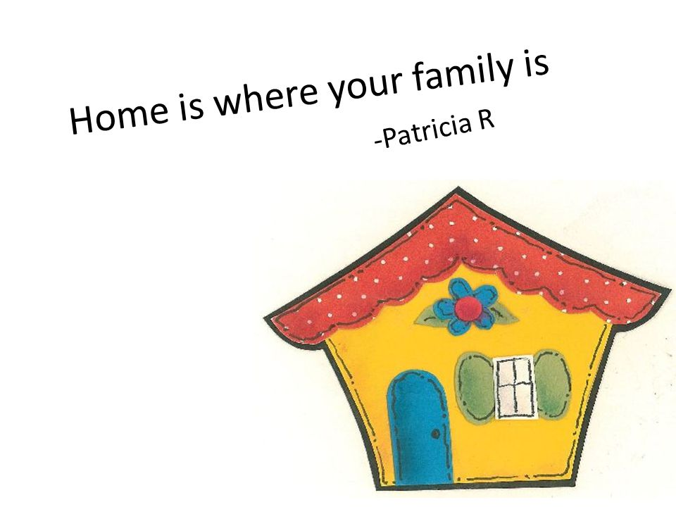 Home is where your family is -Patricia R