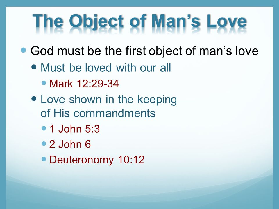 God must be the first object of mans love Must be loved with our all Mark 12:29-34 Love shown in the keeping of His commandments 1 John 5:3 2 John 6 Deuteronomy 10:12