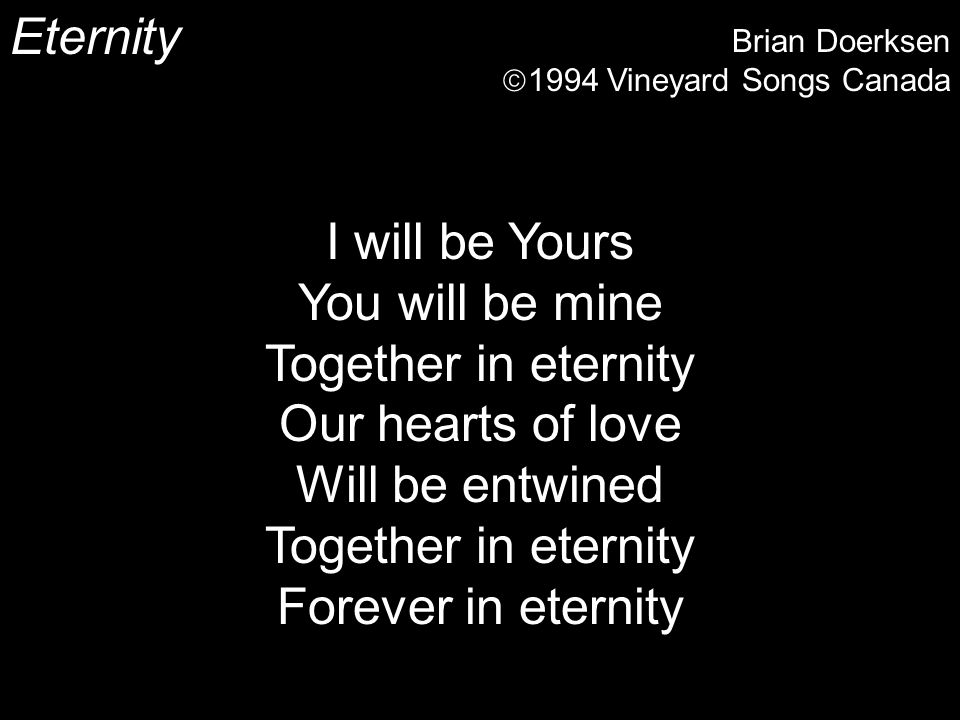 Eternity Brian Doerksen 1994 Vineyard Songs Canada I will be Yours You will be mine Together in eternity Our hearts of love Will be entwined Together in eternity Forever in eternity