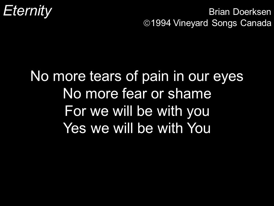 Eternity Brian Doerksen 1994 Vineyard Songs Canada No more tears of pain in our eyes No more fear or shame For we will be with you Yes we will be with You