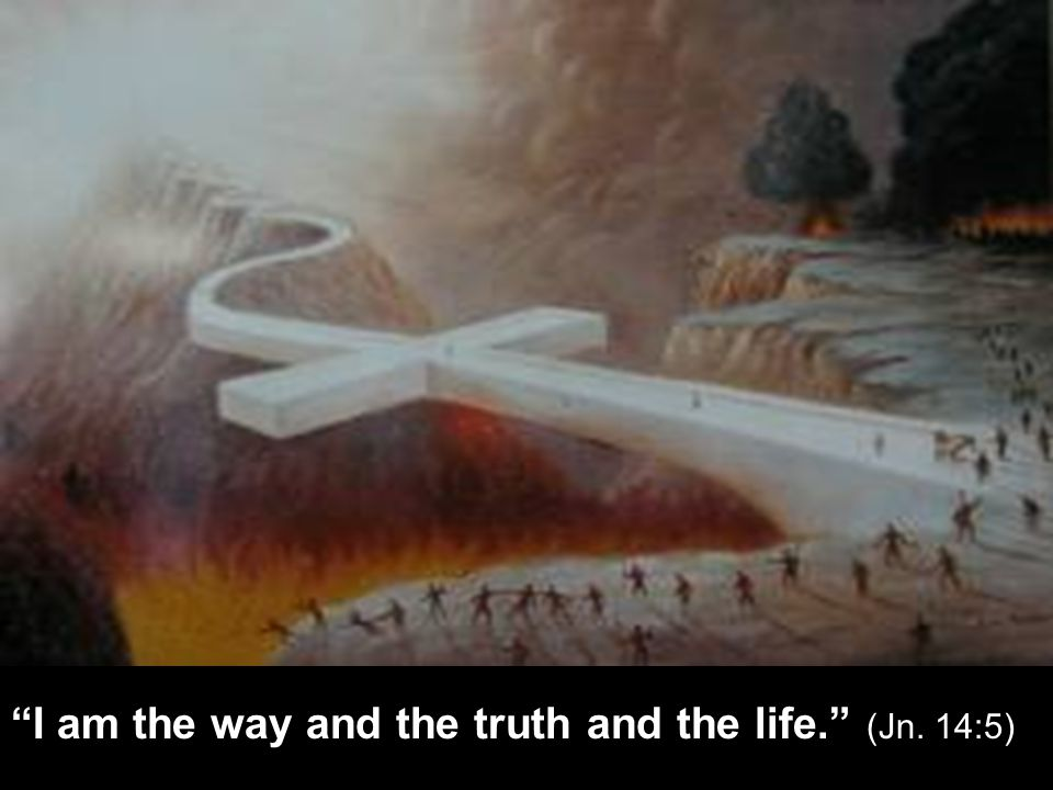 I am the way and the truth and the life. (Jn. 14:5)