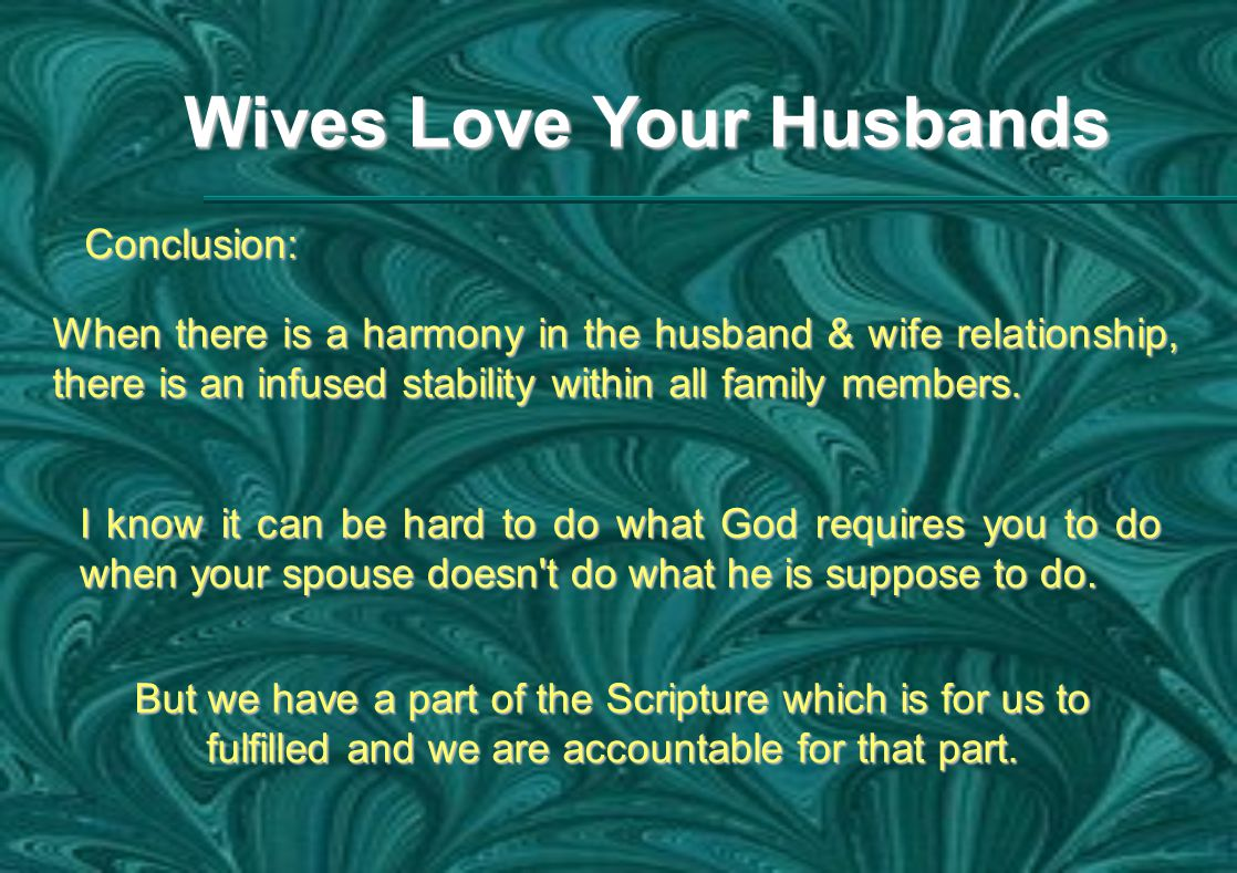Wives Love Your Husbands Conclusion: When there is a harmony in the husband & wife relationship, there is an infused stability within all family members.