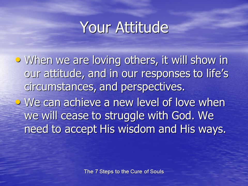 The 7 Steps to the Cure of Souls Your Attitude When we are loving others, it will show in our attitude, and in our responses to lifes circumstances, and perspectives.