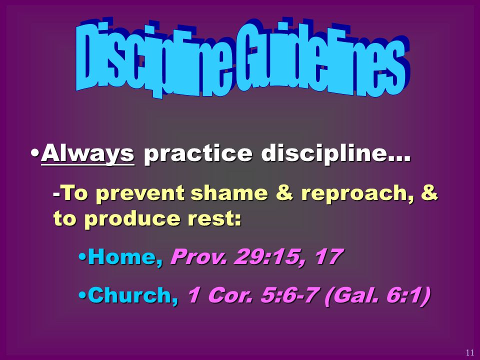 Always practice discipline…Always practice discipline… -To prevent shame & reproach, & to produce rest: Home, Prov.