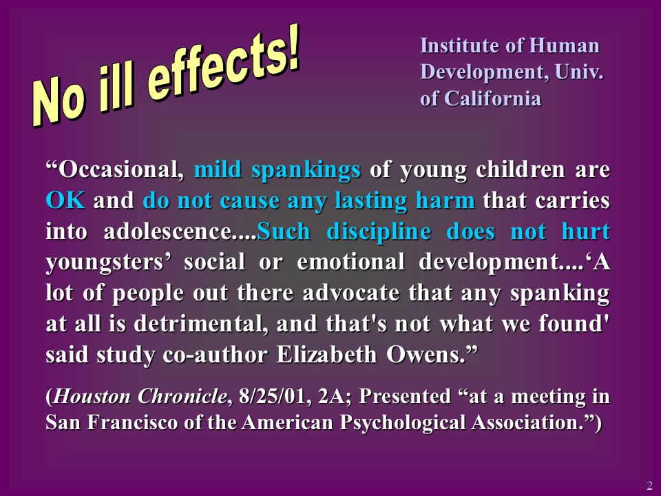 Occasional, mild spankings of young children are OK and do not cause any lasting harm that carries into adolescence....Such discipline does not hurt youngsters social or emotional development....A lot of people out there advocate that any spanking at all is detrimental, and that s not what we found said study co-author Elizabeth Owens.