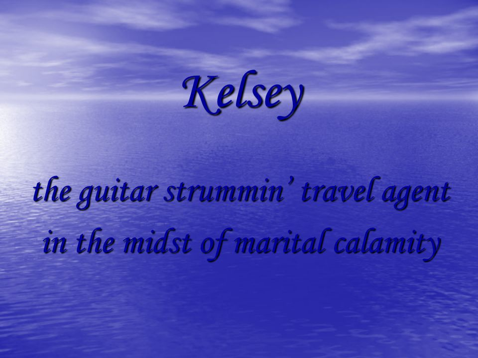 Kelsey the guitar strummin travel agent in the midst of marital calamity