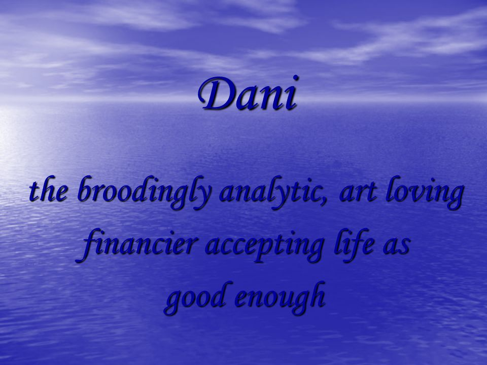 Dani the broodingly analytic, art loving financier accepting life as good enough