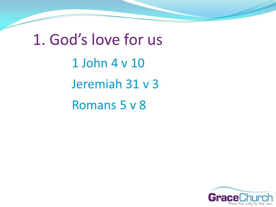 1. Gods love for us 1 John 4 v 10 Jeremiah 31 v 3 Romans 5 v 8