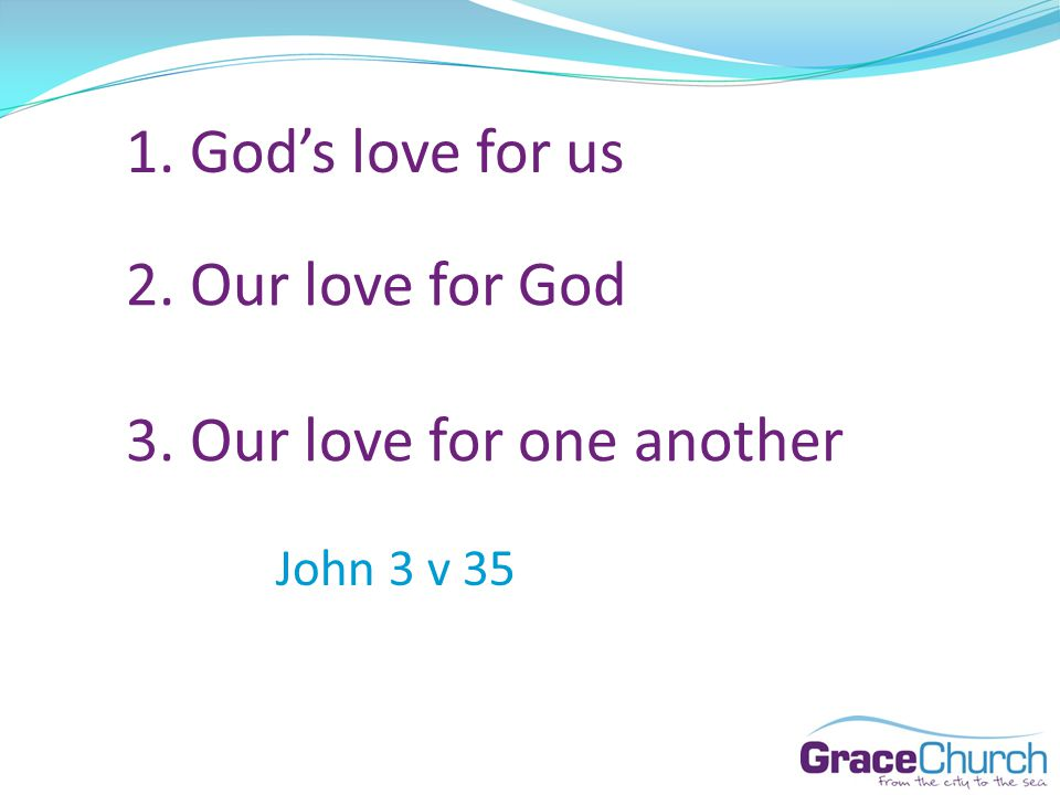 1. Gods love for us 2. Our love for God 3. Our love for one another John 3 v 35
