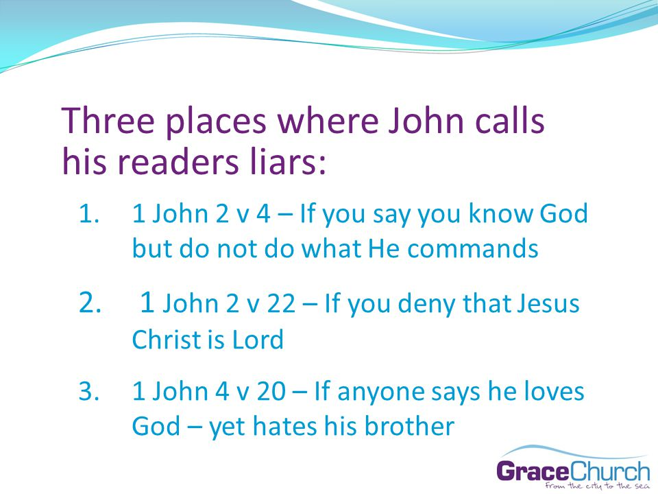 Three places where John calls his readers liars: 1.1 John 2 v 4 – If you say you know God but do not do what He commands 2.