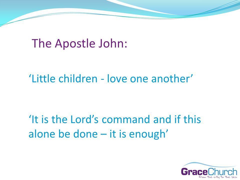 The Apostle John: Little children - love one another It is the Lords command and if this alone be done – it is enough