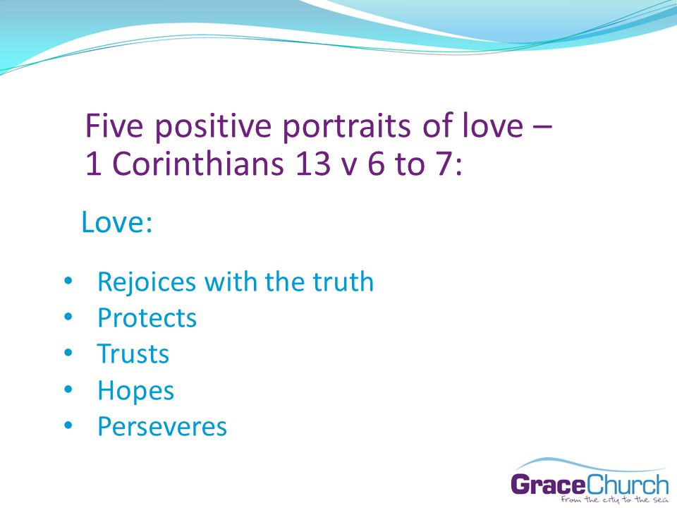 Five positive portraits of love – 1 Corinthians 13 v 6 to 7: Love: Rejoices with the truth Protects Trusts Hopes Perseveres