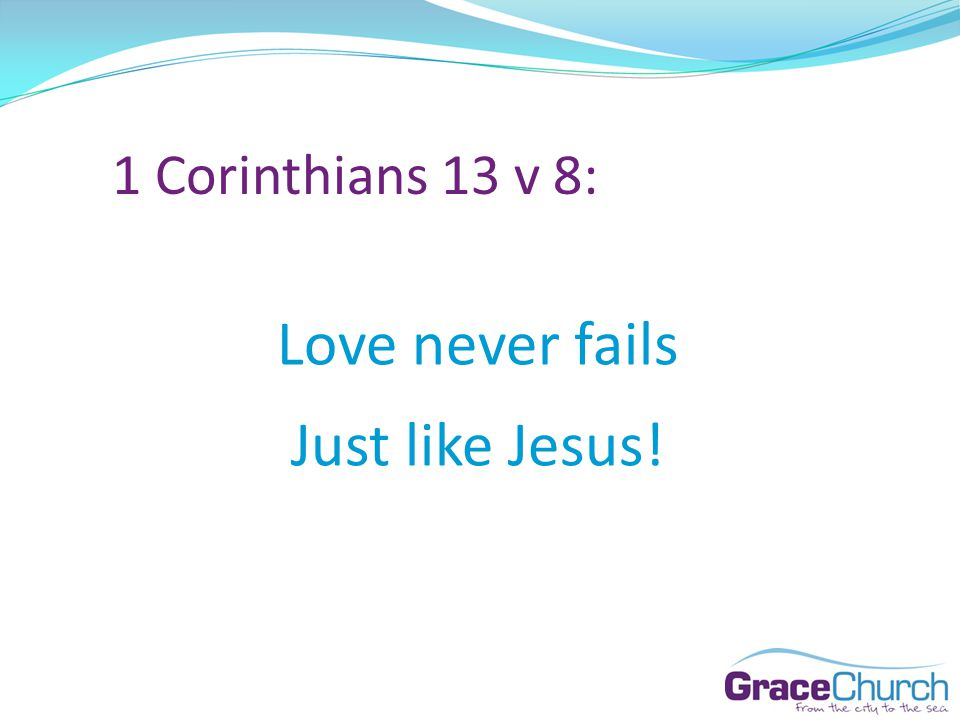 1 Corinthians 13 v 8: Love never fails Just like Jesus!